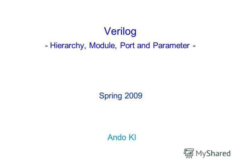 Verilog - Hierarchy, Module, Port and Parameter - Ando KI Spring 2009