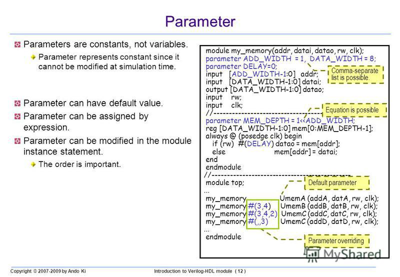 Copyright © 2007-2009 by Ando KiIntroduction to Verilog-HDL module ( 12 ) Parameter Parameters are constants, not variables. Parameter represents constant since it cannot be modified at simulation time. Parameter can have default value. Parameter can