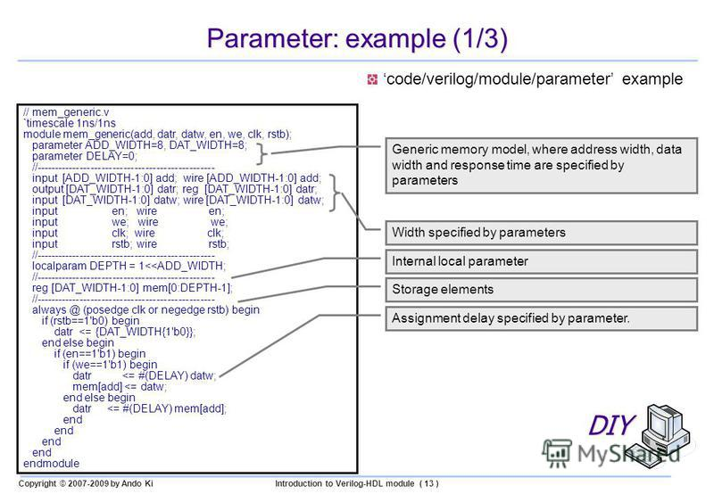 Copyright © 2007-2009 by Ando KiIntroduction to Verilog-HDL module ( 13 ) Parameter: example (1/3) // mem_generic.v `timescale 1ns/1ns module mem_generic(add, datr, datw, en, we, clk, rstb); parameter ADD_WIDTH=8, DAT_WIDTH=8; parameter DELAY=0; //--