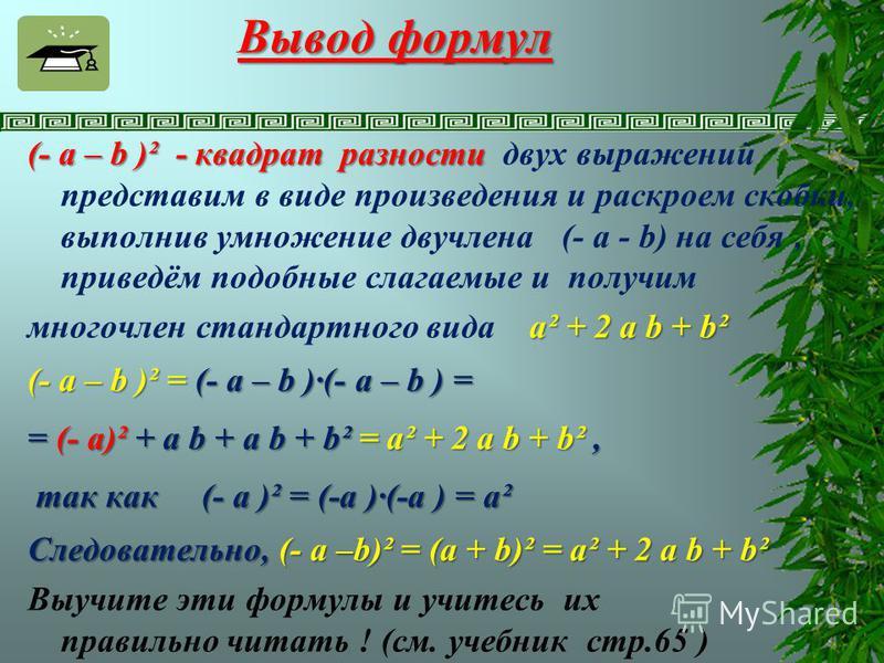 Вывод формул (- а – b )² - квадрат разности (- а – b )² - квадрат разности двух выражений представим в виде произведения и раскроем скобки, выполнив умножение двучлена (- а - b) на себя, приведём подобные слагаемые и получим а² + 2 а b + b² многочлен