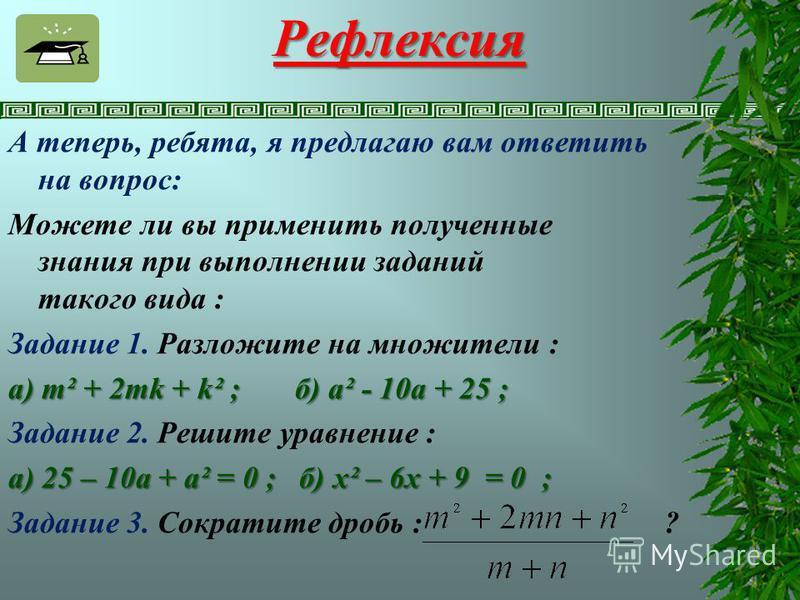 Рефлексия А теперь, ребята, я предлагаю вам ответить на вопрос: Можете ли вы применить полученные знания при выполнении заданий такого вида : Задание 1. Разложите на множители : а) m² + 2mk + k² ; б) a² - 10a + 25 ; Задание 2. Решите уравнение : а) 2