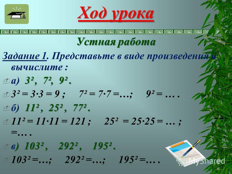 Ход урока Устная работа Задание 1. Представьте в виде произведения и вычислите : 3², 7², 9². а) 3², 7², 9². 3² = 3·3 = 9 ; 7² = 7·7 =…; 9² = …. 11², 25², 77². б) 11², 25², 77². 11² = 11·11 = 121 ; 25² = 25·25 = … ; 77² =…. ) 103², 292², 195². в) 103²