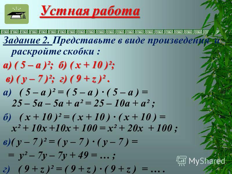 Устная работа Задание 2. Представьте в виде произведения и раскройте скобки : а) ( 5 – а )²; б) ( x + 10 )²; в) ( y – 7 )²; г) ( 9 + z )². в) ( y – 7 )²; г) ( 9 + z )². а) ( 5 – а )² = ( 5 – а ) · ( 5 – а ) = = 25 – 5 а – 5a + а² = 25 – 10 а + а² ; б