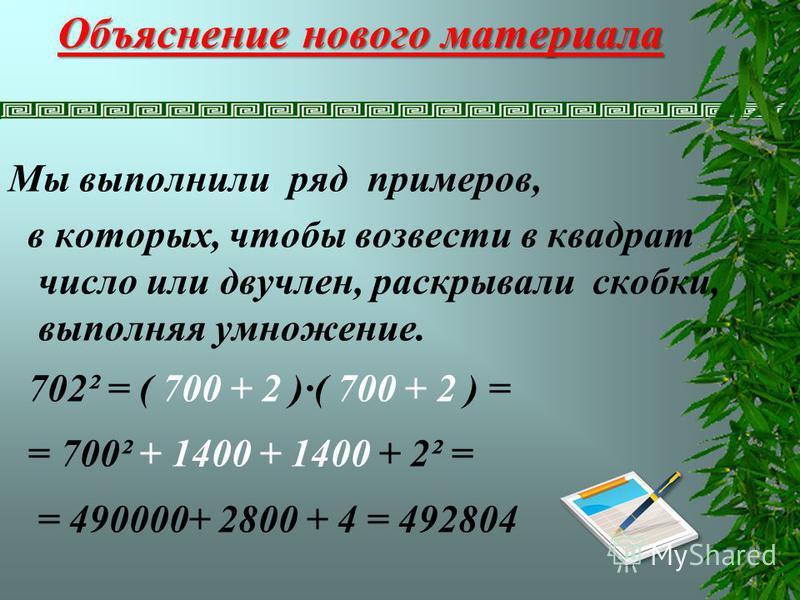Объяснение нового материала Мы выполнили ряд примеров, в которых, чтобы возвести в квадрат число или двучлен, раскрывали скобки, выполняя умножение. 702² = ( 700 + 2 )·( 700 + 2 ) = = 700² + 1400 + 1400 + 2² = = 490000+ 2800 + 4 = 492804