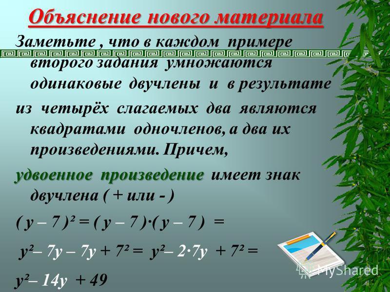 Заметьте, что в каждом примере второго задания умножаются одинаковые двучлены и в результате из четырёх слагаемых два являются квадратами одночленов, а два их произведениями. Причем, удвоенное произведение удвоенное произведение имеет знак двучлена (