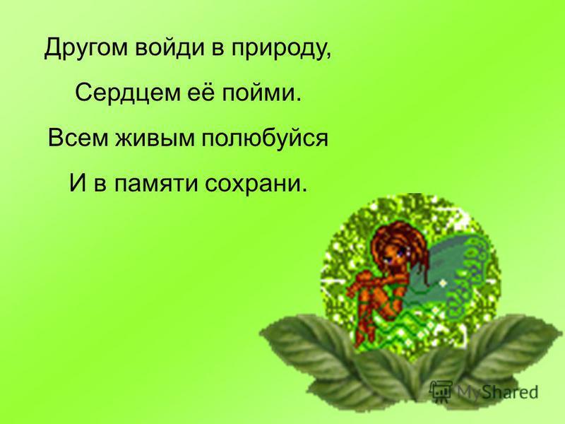 Другом войди в природу, Сердцем её пойми. Всем живым полюбуйся И в памяти сохрани.