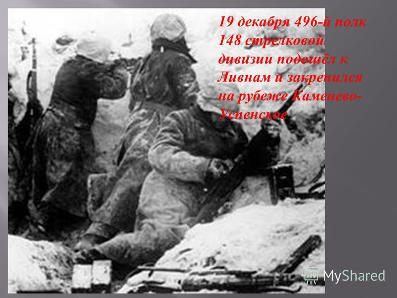 . 19 декабря 496- й полк 148 стрелковой дивизии подошёл к Ливнам и закрепился на рубеже Каменево - Успенское