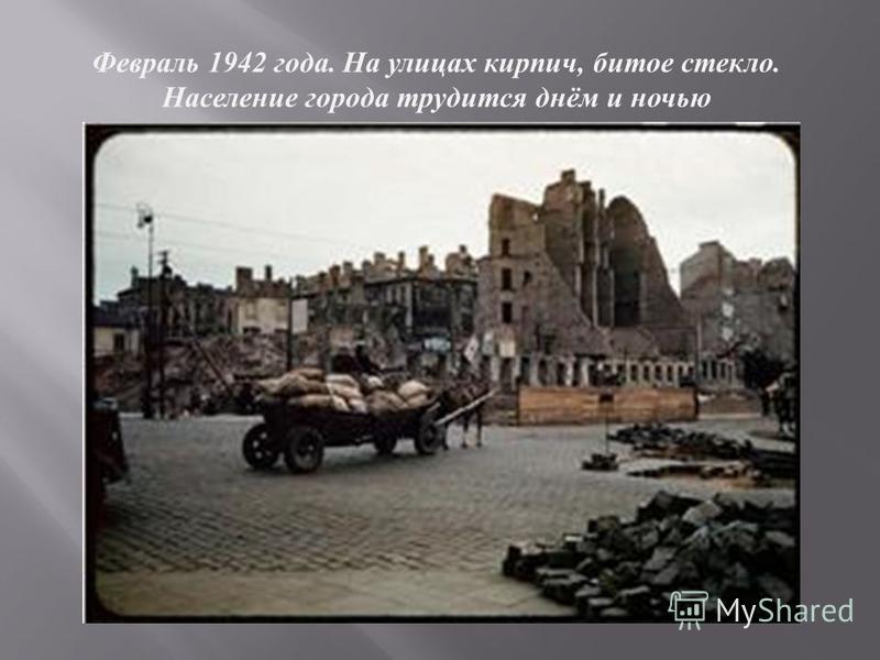 Февраль 1942 г ода. Н а у лицах кирпич, битое с текло. Население города т рудится д нём и ночью