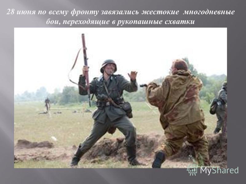 28 июня п о в сему фронту з увязались жестокие многодневные бои, переходящие в рукопашные с хватки