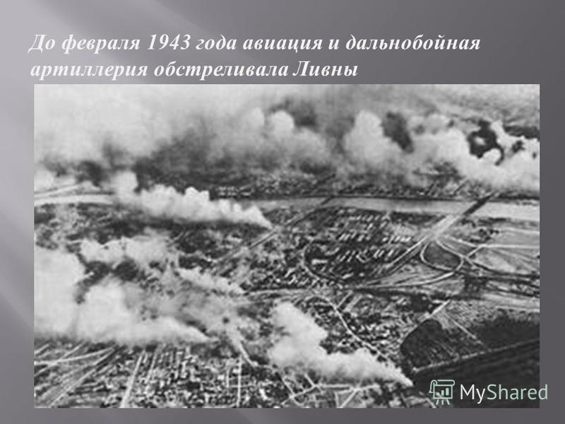 До февраля 1943 г ода авиация и дальнобойная артиллерия о обстреливала Л ивны