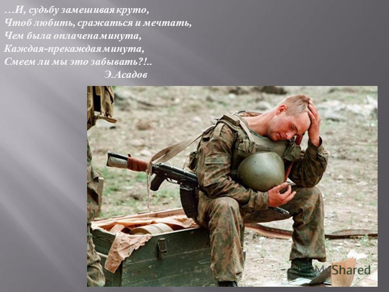 … И, судьбу замешивая круто, Чтоб любить, сражаться и мечтать, Чем была оплачена минута, Каждая - прекаждая минута, Смеем ли мы это забывать ?!.. Э. Асадов