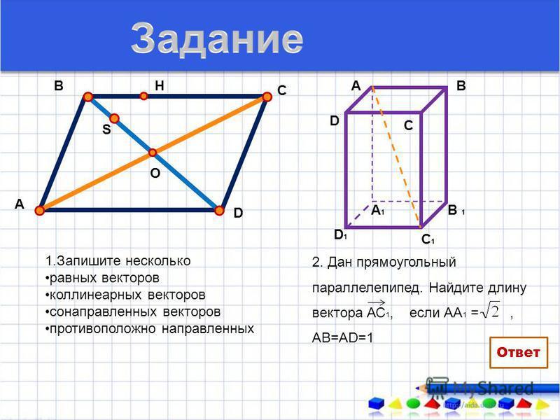 1. Запишите несколько равных векторов коллинеарных векторов сонаправленных векторов противоположно направленных А В С О D H S 2. Дан прямоугольный параллелепипед. Найдите длину вектора АС 1, если АА 1 =, АВ=АD=1 АВ В 1 А1А1 С1С1 D1D1 D C 2 Ответ