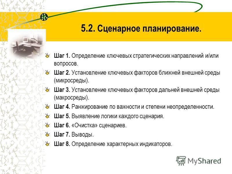 11 5.2. Сценарное планирование. Шаг 1. Определение ключевых стратегических направлений и/или вопросов. Шаг 2. Установление ключевых факторов ближней внешней среды (микросреды). Шаг 3. Установление ключевых факторов дальней внешней среды (макросреды).