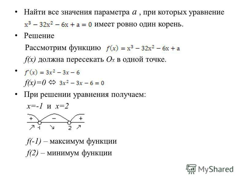 Найти все значения параметра a, при которых уравнение имеет ровно один корень. Решение Рассмотрим функцию f(x) должна пересекать О x в одной точке. f(x)=0 При решении уравнения получаем: x=-1 и x=2 f(-1) – максимум функции f(2) – минимум функции