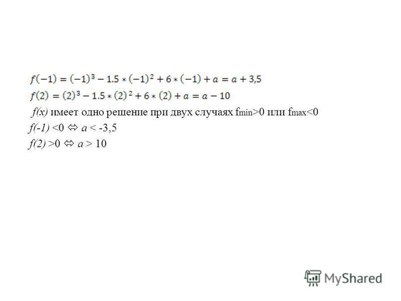 f(x) имеет одно решение при двух случаях f min >0 или f max <0 f(-1) <0 a < -3,5 f(2) >0 a > 10
