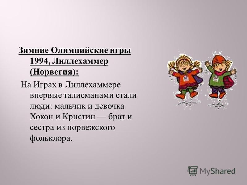 Зимние Олимпийские игры 1994, Лиллехаммер ( Норвегия ): На Играх в Лиллехаммере впервые талисманами стали люди : мальчик и девочка Хокон и Кристин брат и сестра из норвежского фольклора.