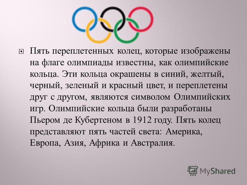 Пять переплетенных колец, которые изображены на флаге олимпиады известны, как олимпийские кольца. Эти кольца окрашены в синий, желтый, черный, зеленый и красный цвет, и переплетены друг с другом, являются символом Олимпийских игр. Олимпийские кольца