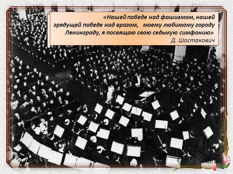 «Нашей победе над фашизмом, нашей грядущей победе над врагом, моему любимому городу Ленинграду, я посвящаю свою седьмую симфонию» Д. Шостакович