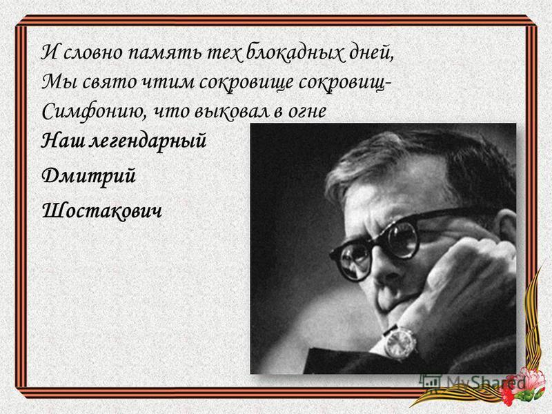 И словно память тех блокадных дней, Мы свято чтим сокровище сокровищ- Симфонию, что выковал в огне Наш легендарный Дмитрий Шостакович