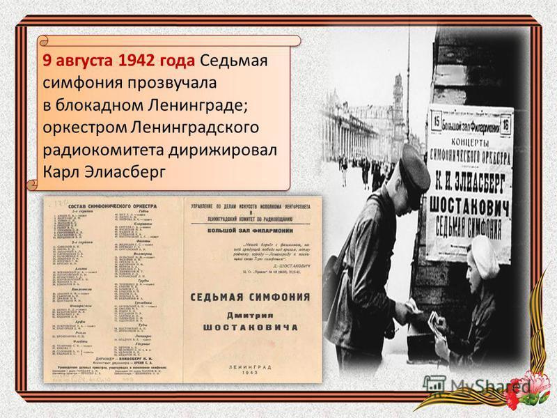 9 августа 1942 года Седьмая симфония прозвучала в блокадном Ленинграде; оркестром Ленинградского радиокомитета дирижировал Карл Элиасберг