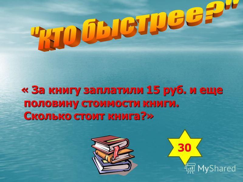 « За книгу заплатили 15 руб. и еще половину стоимости книги. Сколько стоит книга?» 30