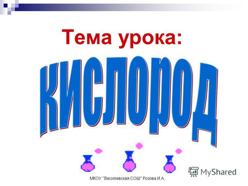 Тема урока: МКОУ Василевская СОШ Розова И.А.