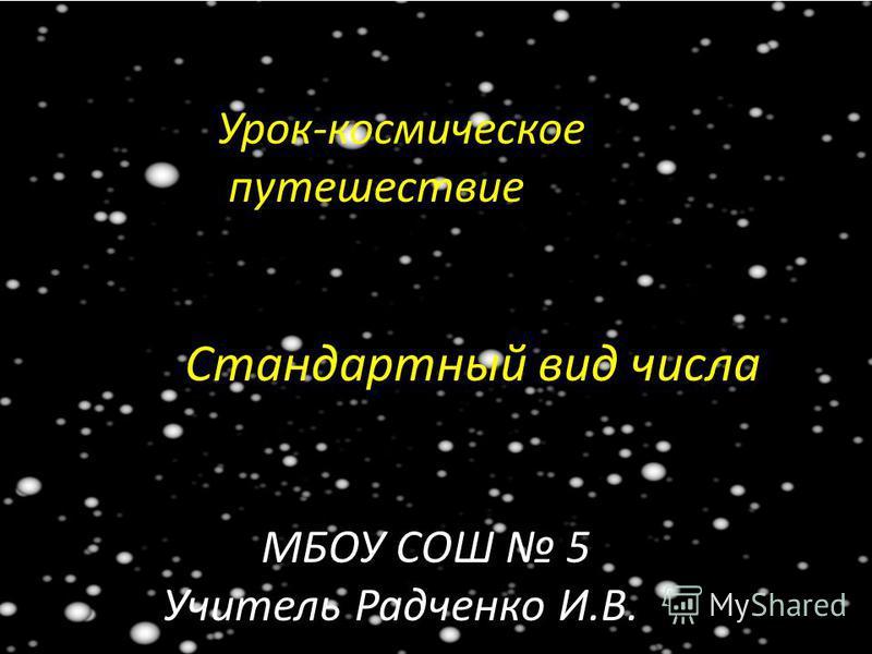 Урок-космическое путешествие Стандартный вид числа МБОУ СОШ 5 Учитель Радченко И.В.