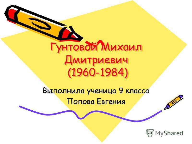Гунтовой Михаил Дмитриевич (1960-1984) Выполнила ученица 9 класса Попова Евгения