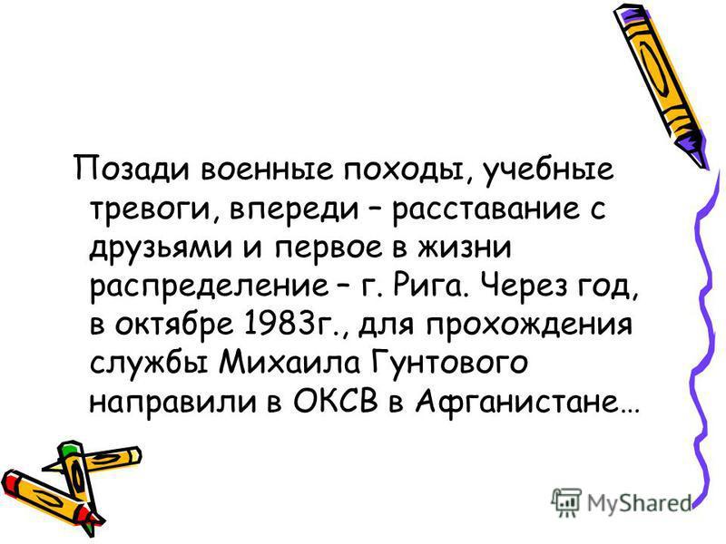 Позади военные походы, учебные тревоги, впереди – расставание с друзьями и первое в жизни распределение – г. Рига. Через год, в октябре 1983 г., для прохождения службы Михаила Гунтового направили в ОКСВ в Афганистане…