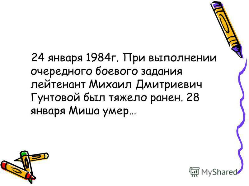 24 января 1984 г. При выполнении очередного боевого задания лейтенант Михаил Дмитриевич Гунтовой был тяжело ранен. 28 января Миша умер…