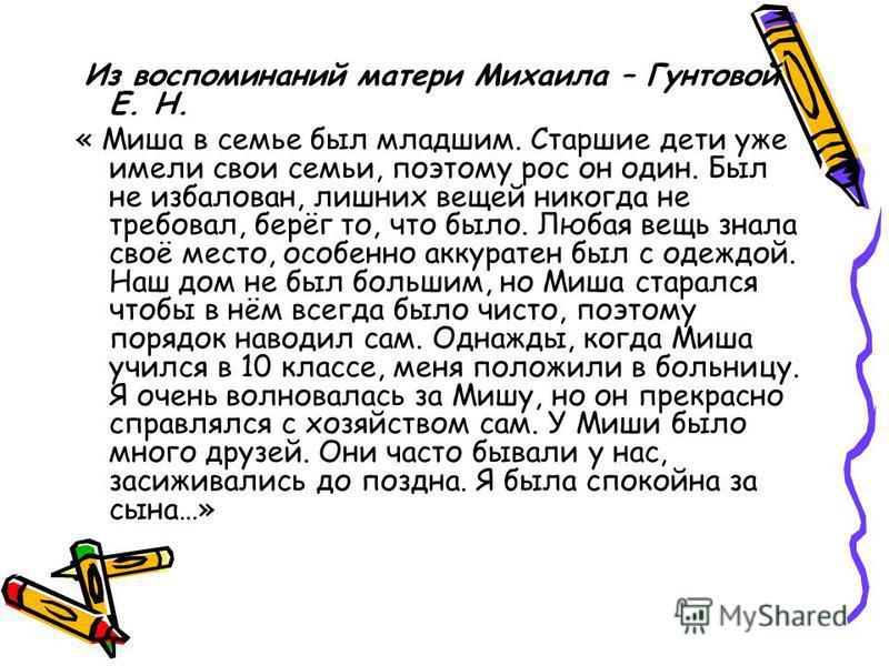 Из воспоминаний матери Михаила – Гунтовой Е. Н. « Миша в семье был младшим. Старшие дети уже имели свои семьи, поэтому рос он один. Был не избалован, лишних вещей никогда не требовал, берёг то, что было. Любая вещь знала своё место, особенно аккурате