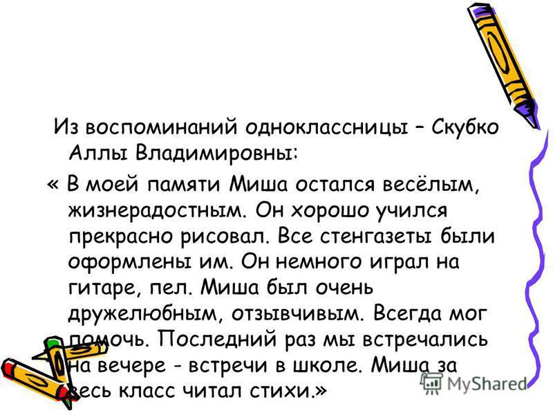 Из воспоминаний одноклассницы – Скубко Аллы Владимировны: « В моей памяти Миша остался весёлым, жизнерадостным. Он хорошо учился прекрасно рисовал. Все стенгазеты были оформлены им. Он немного играл на гитаре, пел. Миша был очень дружелюбным, отзывчи