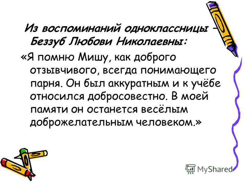 Из воспоминаний одноклассницы – Беззуб Любови Николаевны: «Я помню Мишу, как доброго отзывчивого, всегда понимающего парня. Он был аккуратным и к учёбе относился добросовестно. В моей памяти он останется весёлым доброжелательным человеком.»