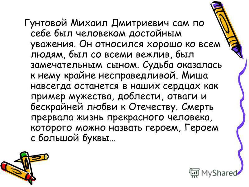 Гунтовой Михаил Дмитриевич сам по себе был человеком достойным уважения. Он относился хорошо ко всем людям, был со всеми вежлив, был замечательным сыном. Судьба оказалась к нему крайне несправедливой. Миша навсегда останется в наших сердцах как приме