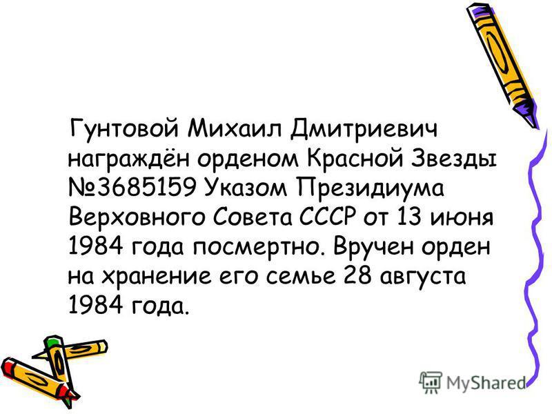 Гунтовой Михаил Дмитриевич награждён орденом Красной Звезды 3685159 Указом Президиума Верховного Совета СССР от 13 июня 1984 года посмертно. Вручен орден на хранение его семье 28 августа 1984 года.