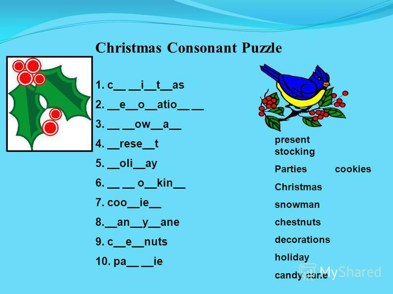 Christmas Consonant Puzzle 1. c__ __i__t__as 2. __e__o__atio__ __ 3. __ __ow__a__ 4. __rese__t 5. __oli__ay 6. __ __ o__kin__ 7. coo__ie__ 8.__an__y__ane 9. c__e__nuts 10. pa__ __ie present stocking Parties cookies Christmas snowman chestnuts decorat