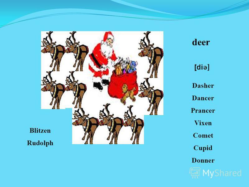 deer [di ǝ] Dasher Dancer Prancer Vixen Comet Cupid Donner Blitzen Rudolph