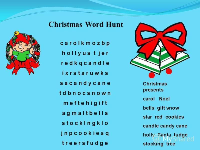 Christmas Word Hunt c a r o l k m o z b p h o l l y u s t j e r r e d k q c a n d l e i x r s t a r u w k s s a c a n d y c a n e t d b n o c s n o w n m e f t e h i g i f t a g m a l t b e l l s s t o c k I n g k l o j n p c o o k i e s q t r e e r