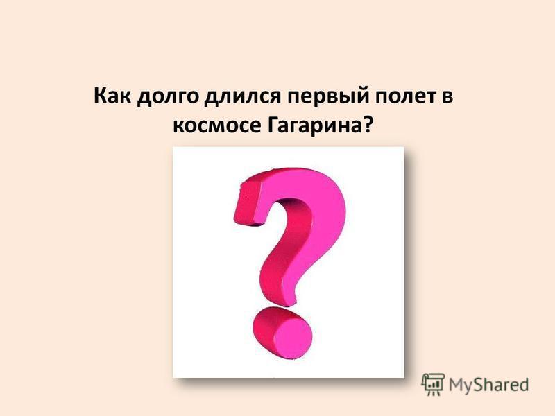 Как долго длился первый полет в космосе Гагарина?