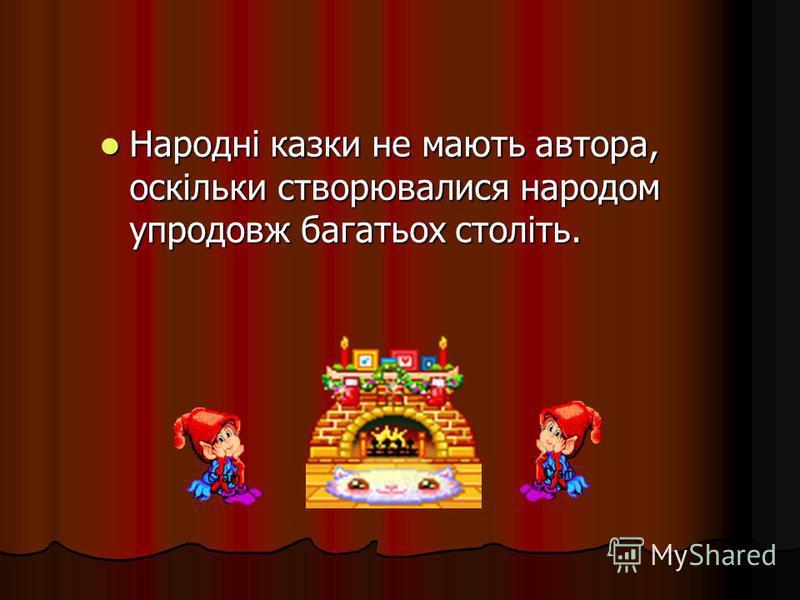 Народні казки не мають автора, оскільки створювалися народом упродовж багатьох століть.