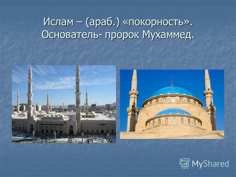 Ислам – (араб.) «покорность». Основатель- пророк Мухаммед.