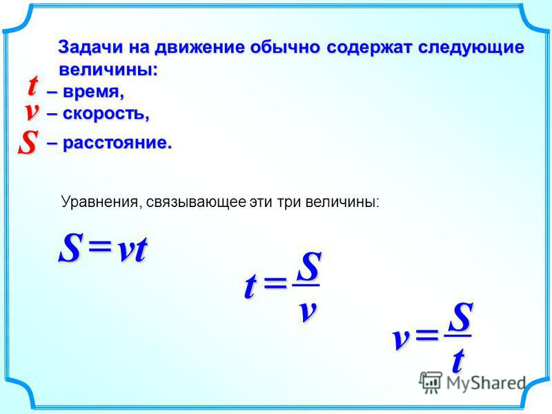 Задачи на движение обычно содержат следующие величины: Задачи на движение обычно содержат следующие величины: – время, – время, – скорость, – скорость, – расстояние. – расстояние. Уравнения, связывающее эти три величины: vtS vSt tSv v S t