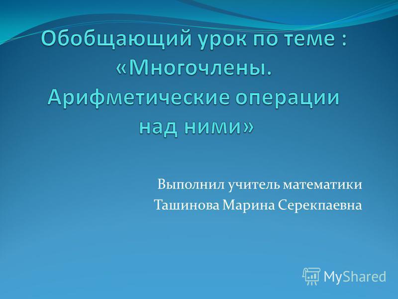 Выполнил учитель математики Ташинова Марина Серекпаевна