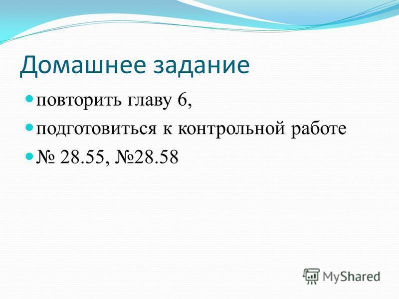 Домашнее задание повторить главу 6, подготовиться к контрольной работе 28.55, 28.58