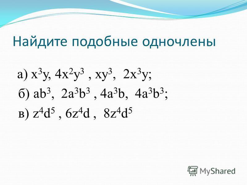 Найдите подобные одночлены а) х 3 у, 4 х 2 у 3, ху 3, 2 х 3 у; б) ab 3, 2a 3 b 3, 4a 3 b, 4a 3 b 3 ; в) z 4 d 5, 6z 4 d, 8z 4 d 5