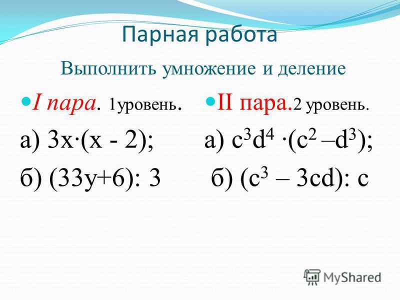 Парная работа Выполнить умножение и деление I пара. 1 уровень. а) 3 х(х - 2); б) (33 у+6): 3 II пара. 2 уровень. а) с 3 d 4 (c 2 –d 3 ); б) (с 3 – 3 cd): с
