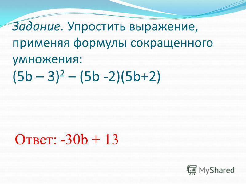 Задание. Упростить выражение, применяя формулы сокращенного умножения: (5b – 3) 2 – (5b -2)(5b+2) Ответ: -30b + 13