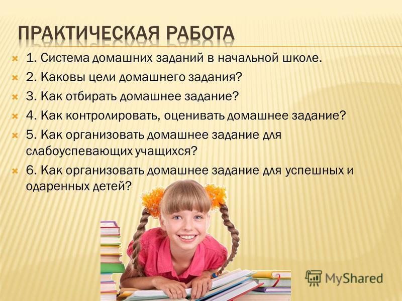 1. Система домашних заданий в начальной школе. 2. Каковы цели домашнего задания? 3. Как отбирать домашнее задание? 4. Как контролировать, оценивать домашнее задание? 5. Как организовать домашнее задание для слапоуспевающих учащихся? 6. Как организова