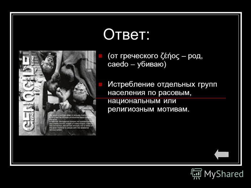 Ответ: (от греческого ζέήος – род, caedo – убиваю) Истребление отдельных групп населения по расовым, национальным или религиозным мотивам.