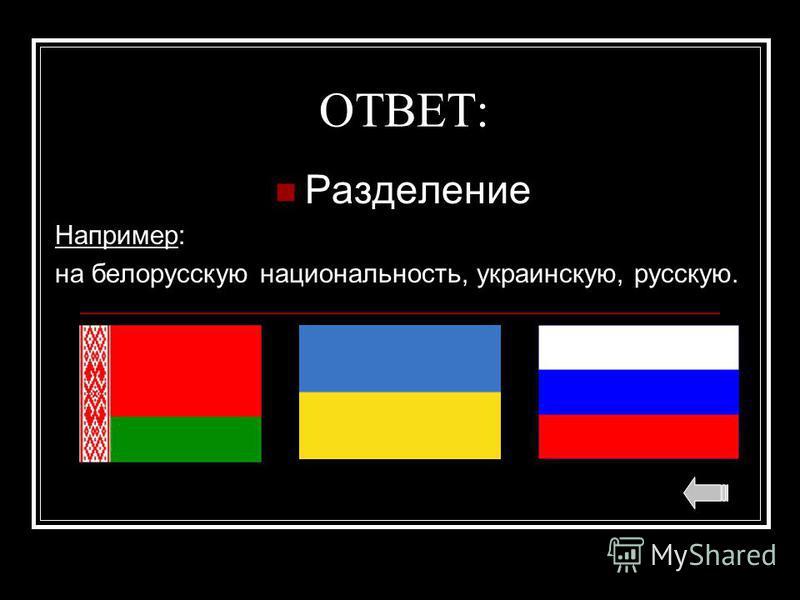 ОТВЕТ: Разделение Например: на белорусскую национальность, украинскую, русскую.